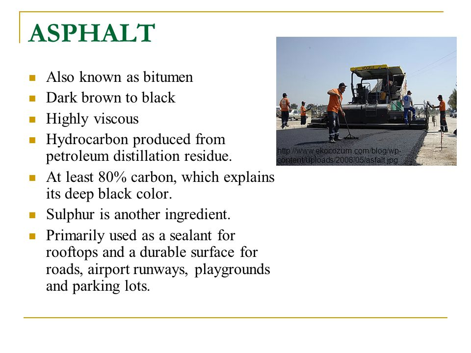 ASPHALT Also known as bitumen Dark brown to black Highly viscous