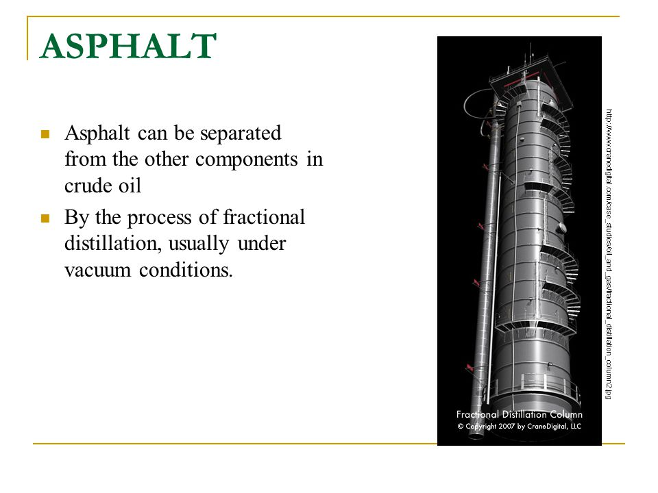 ASPHALT Asphalt can be separated from the other components in crude oil. By the process of fractional distillation, usually under vacuum conditions.