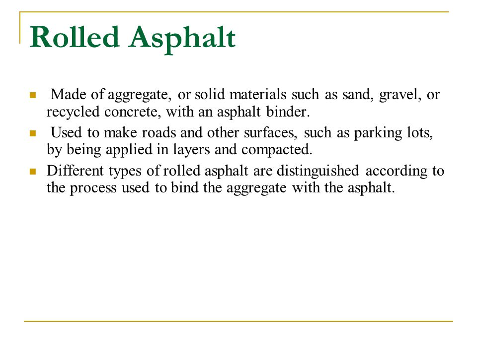Rolled Asphalt Made of aggregate, or solid materials such as sand, gravel, or recycled concrete, with an asphalt binder.