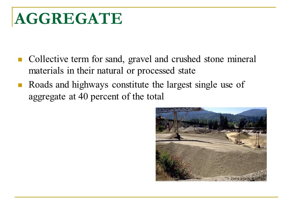 AGGREGATE Collective term for sand, gravel and crushed stone mineral materials in their natural or processed state.