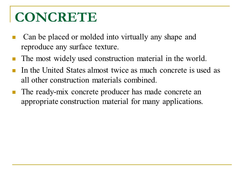 CONCRETE Can be placed or molded into virtually any shape and reproduce any surface texture.