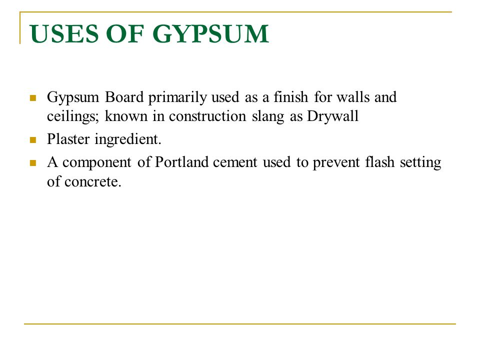 USES OF GYPSUM Gypsum Board primarily used as a finish for walls and ceilings; known in construction slang as Drywall.