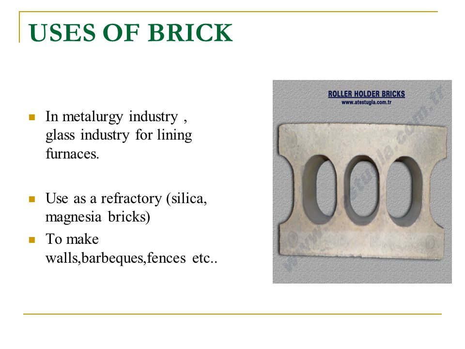 USES OF BRICK In metalurgy industry , glass industry for lining furnaces. Use as a refractory (silica, magnesia bricks)