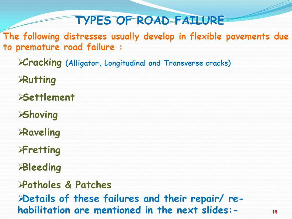 TYPES OF ROAD FAILURE The following distresses usually develop in flexible pavements due to premature road failure :