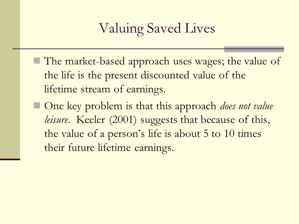 Valuing Saved Lives The market-based approach uses wages; the value of the life is the present discounted value of the lifetime stream of earnings.