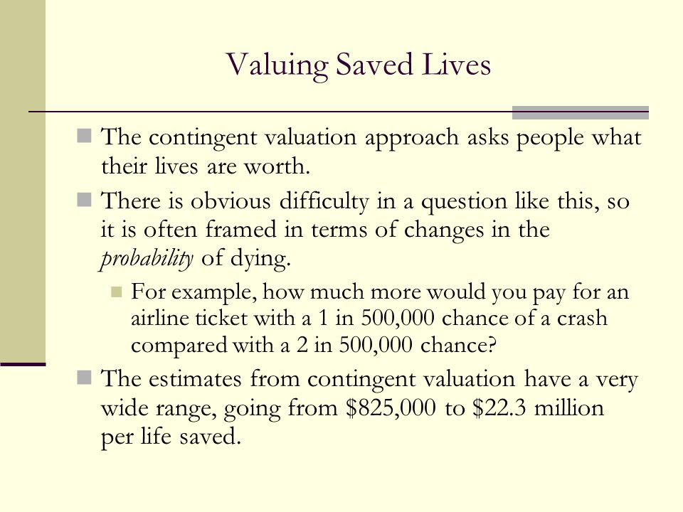 Valuing Saved Lives The contingent valuation approach asks people what their lives are worth.