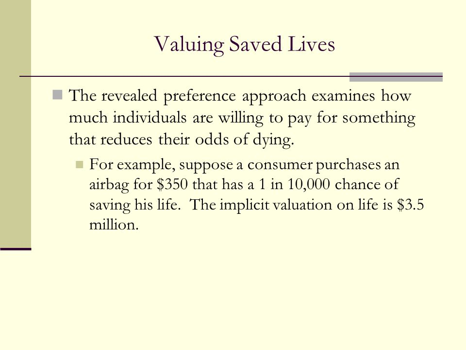 Valuing Saved Lives The revealed preference approach examines how much individuals are willing to pay for something that reduces their odds of dying.