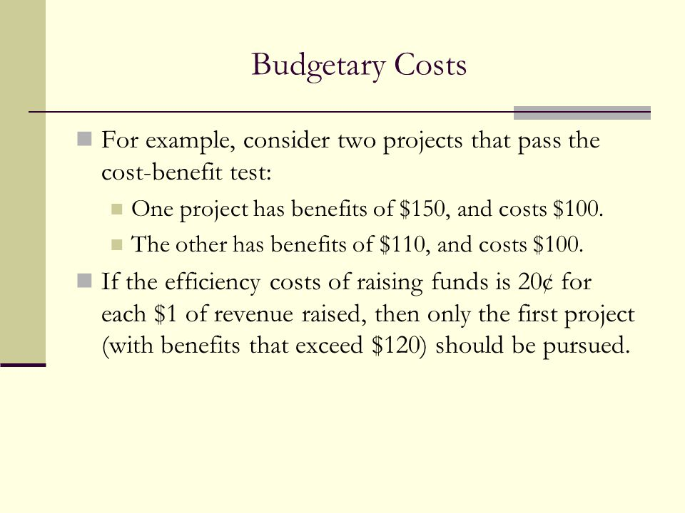 Budgetary Costs For example, consider two projects that pass the cost-benefit test: One project has benefits of $150, and costs $100.