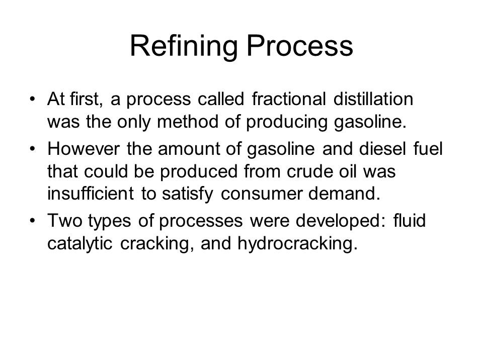 Refining Process At first, a process called fractional distillation was the only method of producing gasoline.