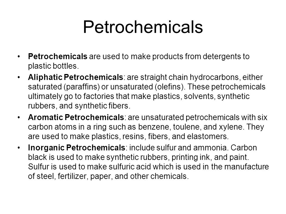 Petrochemicals Petrochemicals are used to make products from detergents to plastic bottles.