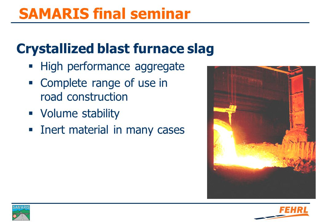 SAMARIS final seminar Elaboration close to natural aggregate with separation of residual iron. High wear of crushing, sieving equipment.
