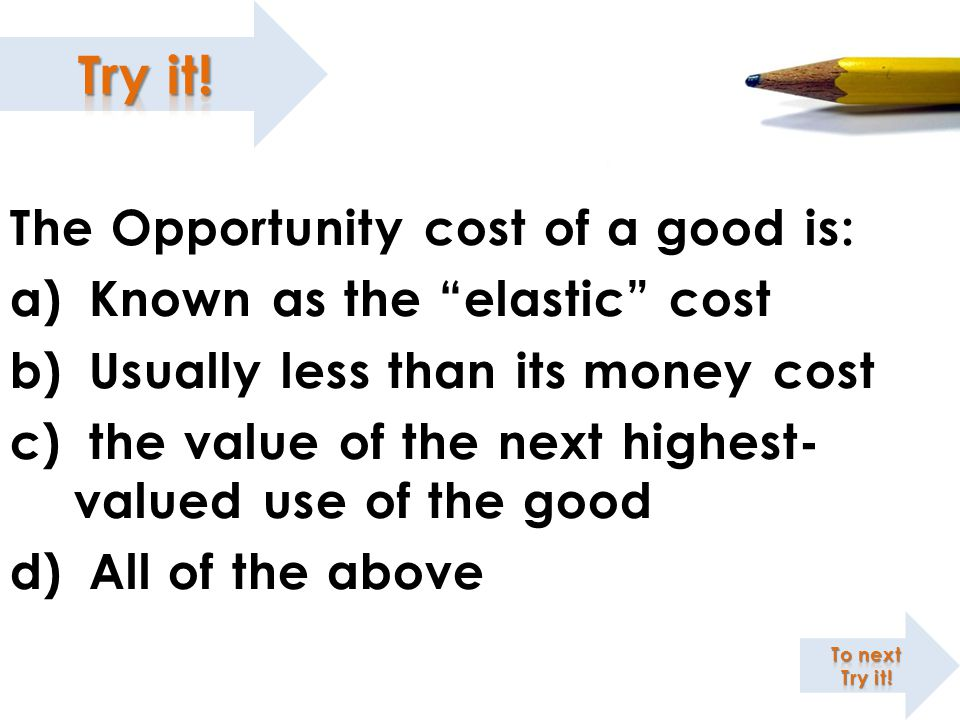 The Opportunity cost of a good is: Known as the elastic cost