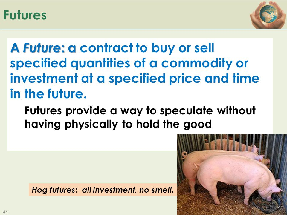 Futures A Future: a contract to buy or sell specified quantities of a commodity or investment at a specified price and time in the future.