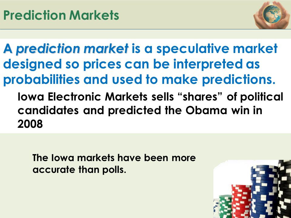 Prediction Markets A prediction market is a speculative market designed so prices can be interpreted as probabilities and used to make predictions.