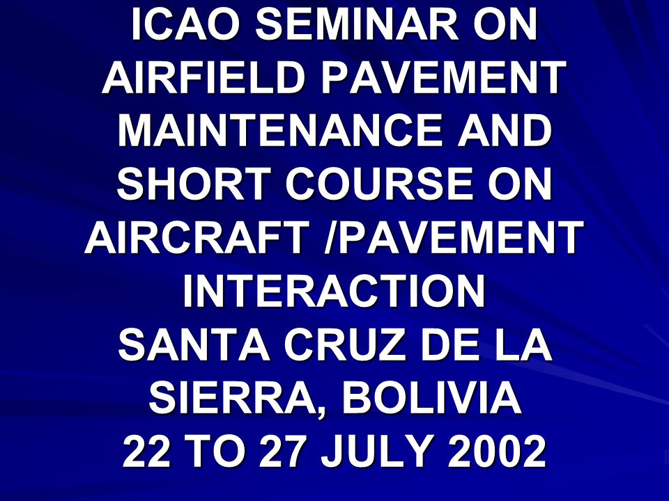 ICAO SEMINAR ON AIRFIELD PAVEMENT MAINTENANCE AND SHORT COURSE ON AIRCRAFT /PAVEMENT INTERACTION SANTA CRUZ DE LA SIERRA, BOLIVIA 22 TO 27 JULY 2002