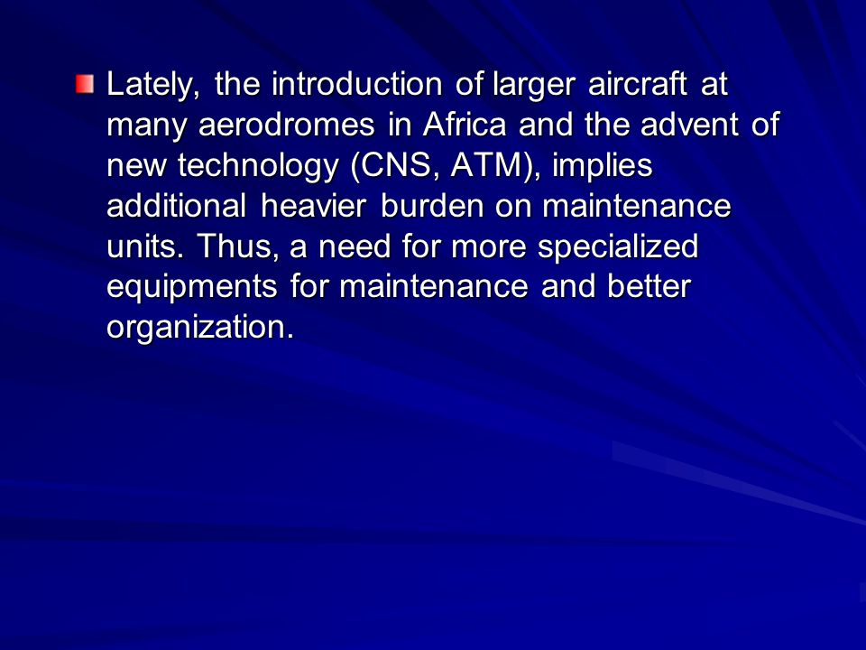 Lately, the introduction of larger aircraft at many aerodromes in Africa and the advent of new technology (CNS, ATM), implies additional heavier burden on maintenance units.