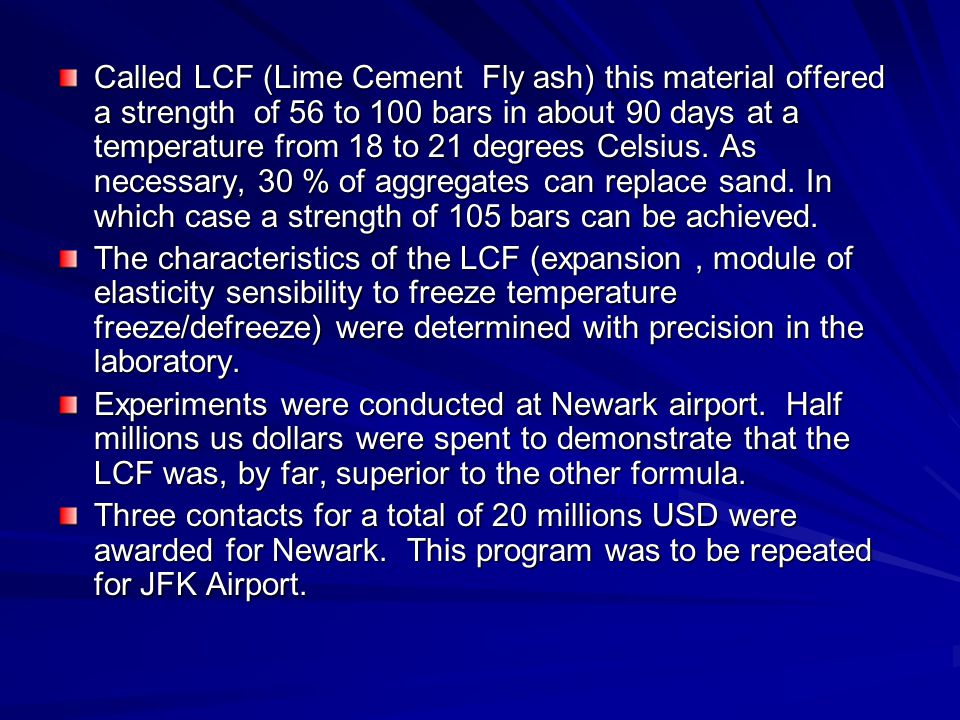 Called LCF (Lime Cement Fly ash) this material offered a strength of 56 to 100 bars in about 90 days at a temperature from 18 to 21 degrees Celsius. As necessary, 30 % of aggregates can replace sand. In which case a strength of 105 bars can be achieved.