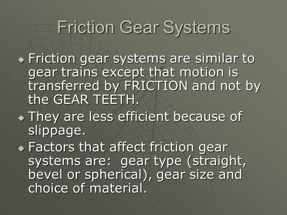 Friction Gear Systems Friction gear systems are similar to gear trains except that motion is transferred by FRICTION and not by the GEAR TEETH.