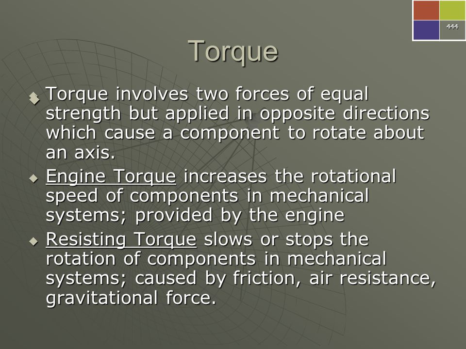 444 Torque. Torque involves two forces of equal strength but applied in opposite directions which cause a component to rotate about an axis.