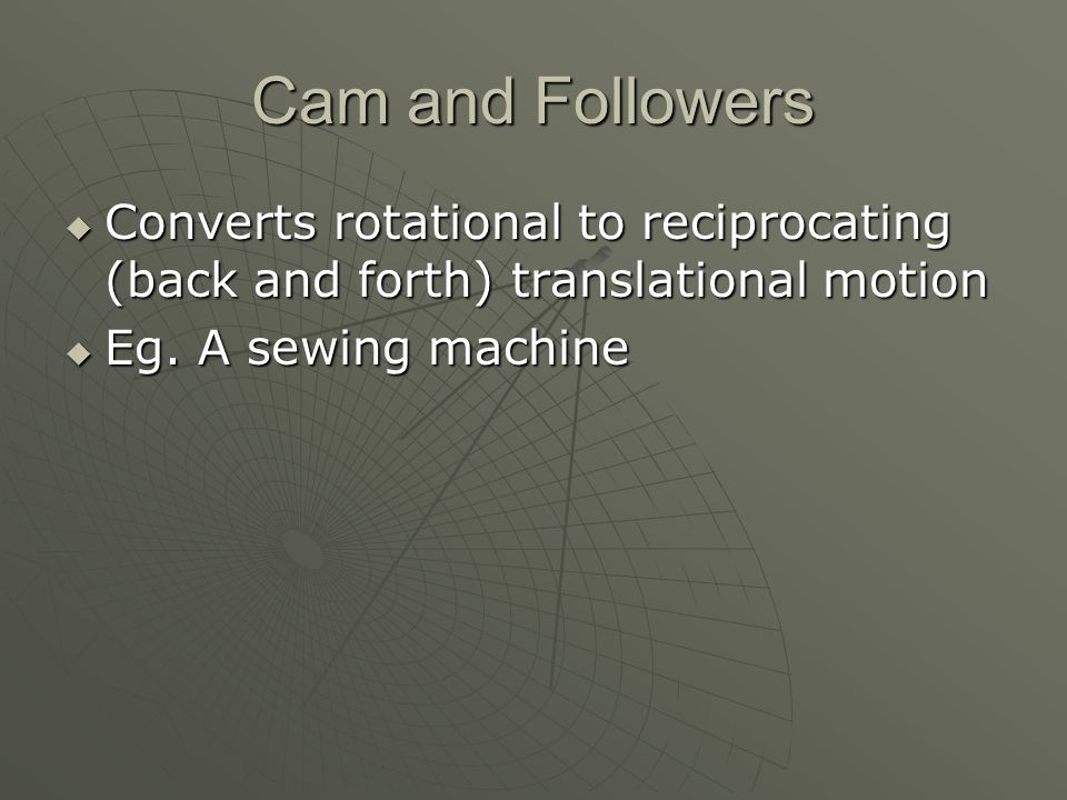 Cam and Followers Converts rotational to reciprocating (back and forth) translational motion.