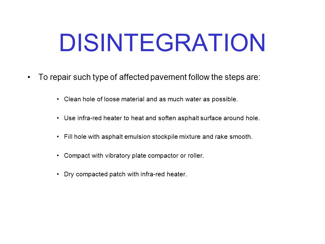 DISINTEGRATION To repair such type of affected pavement follow the steps are: Clean hole of loose material and as much water as possible.