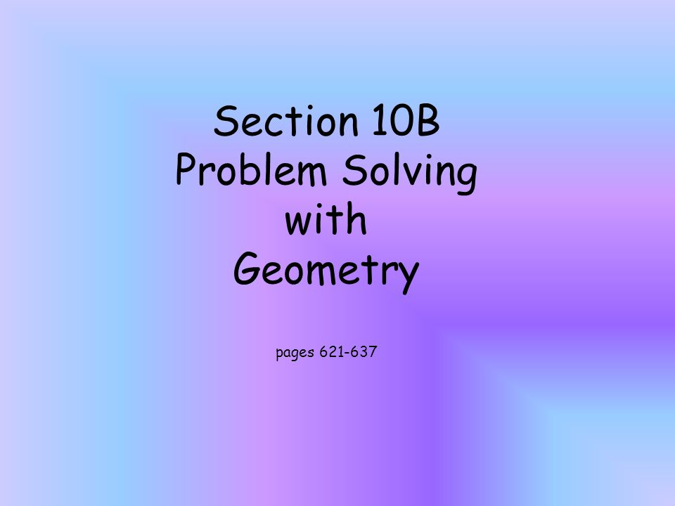 Section 10B Problem Solving with Geometry pages 621-637