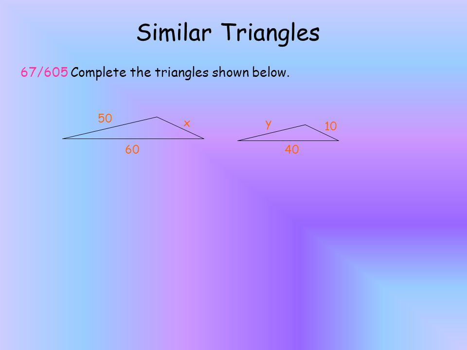Similar Triangles 67/605 Complete the triangles shown below. 50 x y 10
