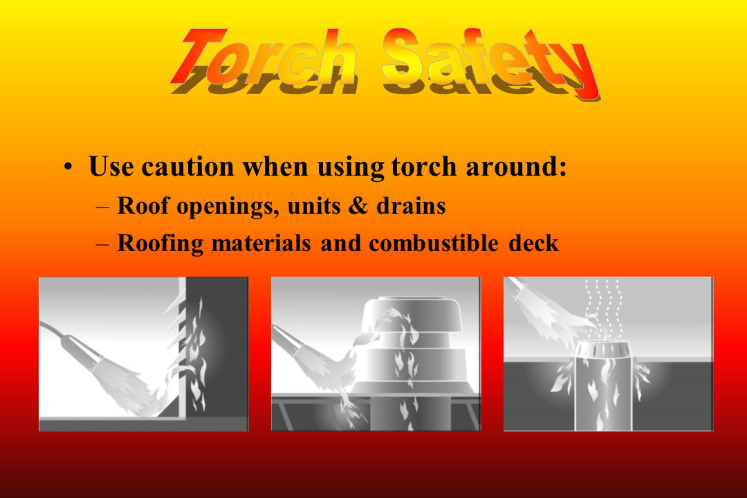 Torch Safety Use caution when using torch around: