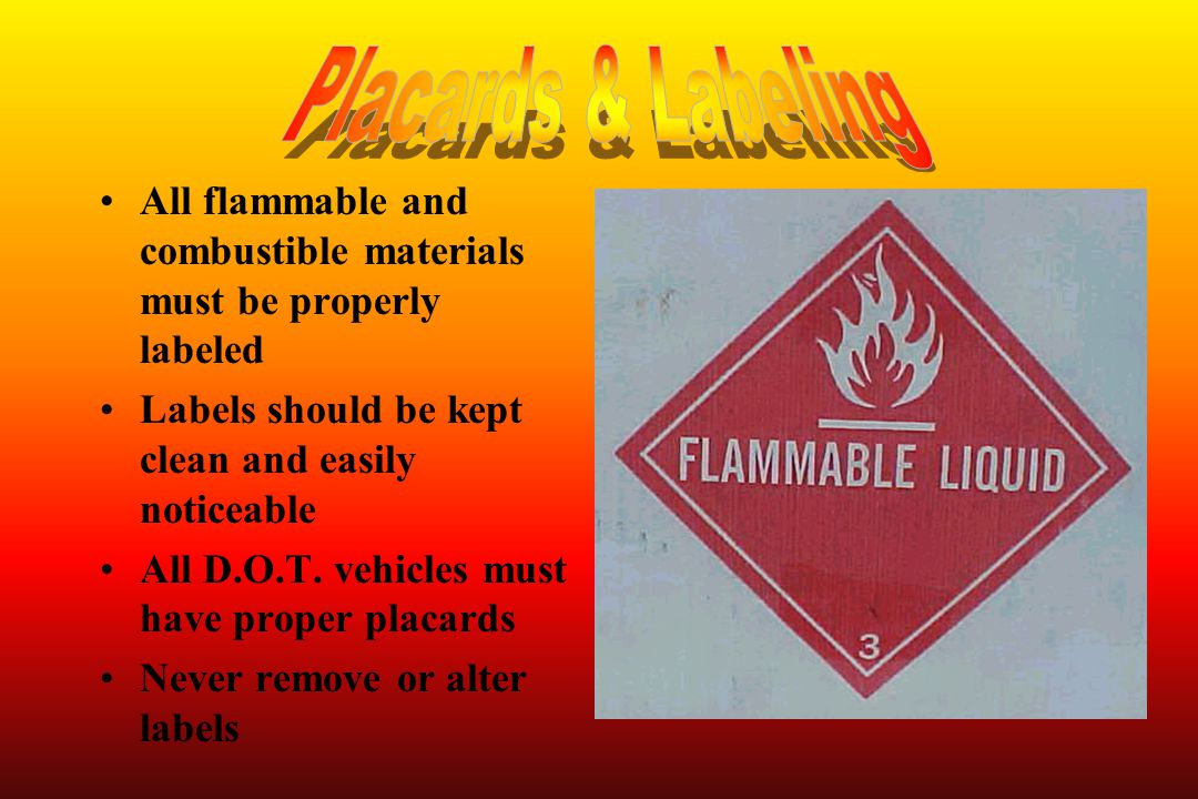 Placards & Labeling All flammable and combustible materials must be properly labeled. Labels should be kept clean and easily noticeable.