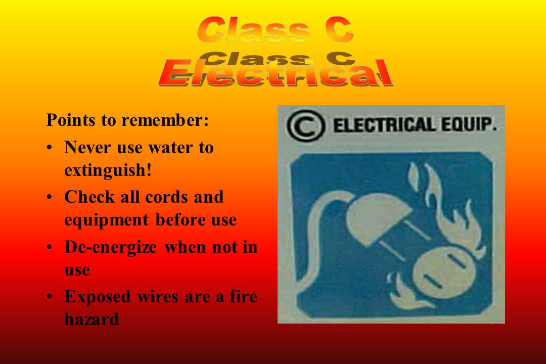 Class C Electrical Points to remember: Never use water to extinguish!