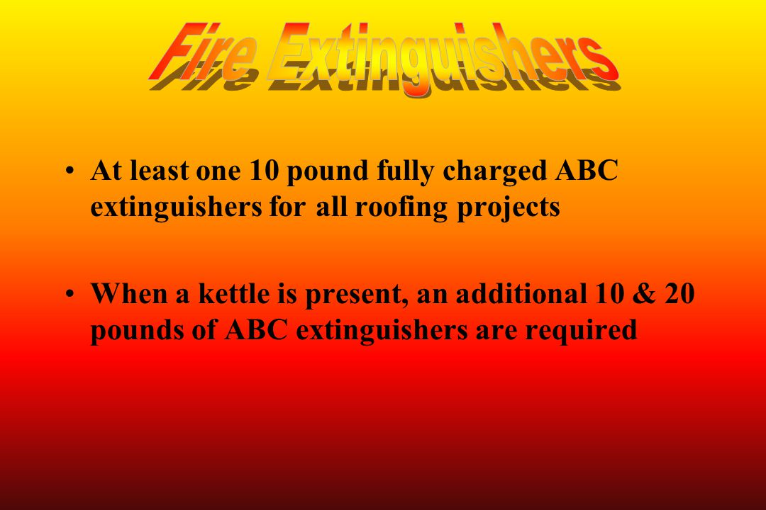 Fire Extinguishers At least one 10 pound fully charged ABC extinguishers for all roofing projects.