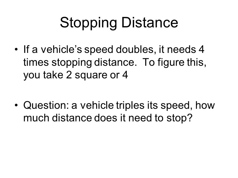 Stopping Distance If a vehicle's speed doubles, it needs 4 times stopping distance. To figure this, you take 2 square or 4.