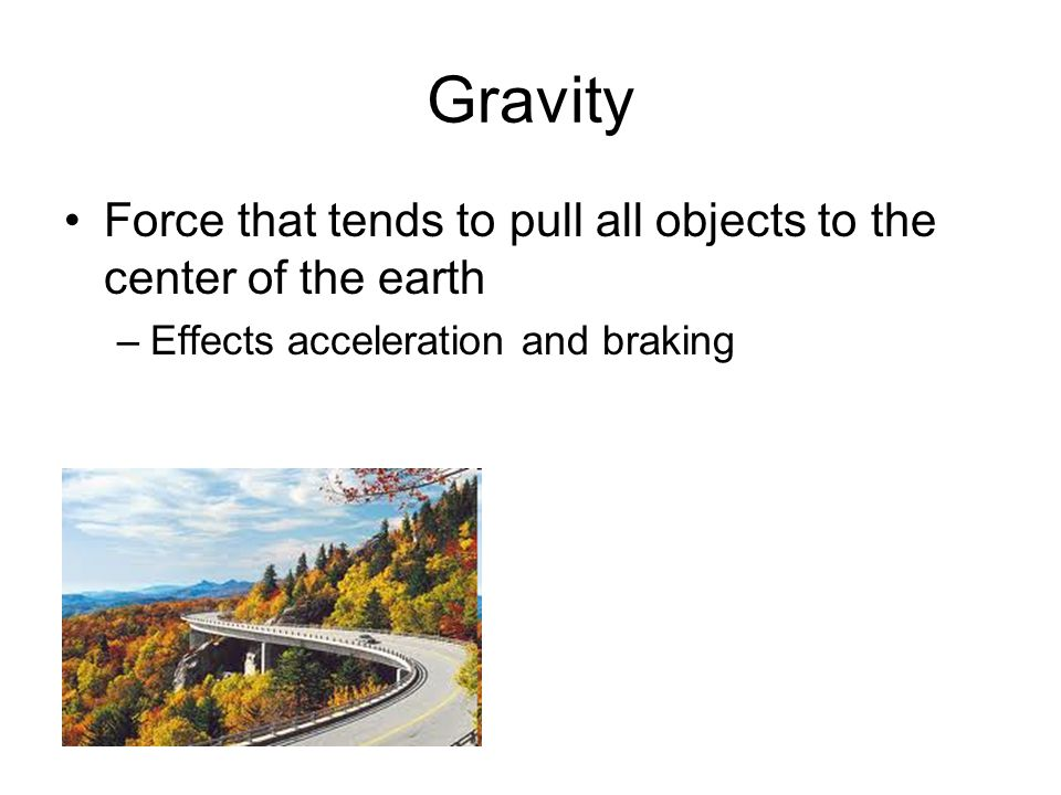 Gravity Force that tends to pull all objects to the center of the earth.