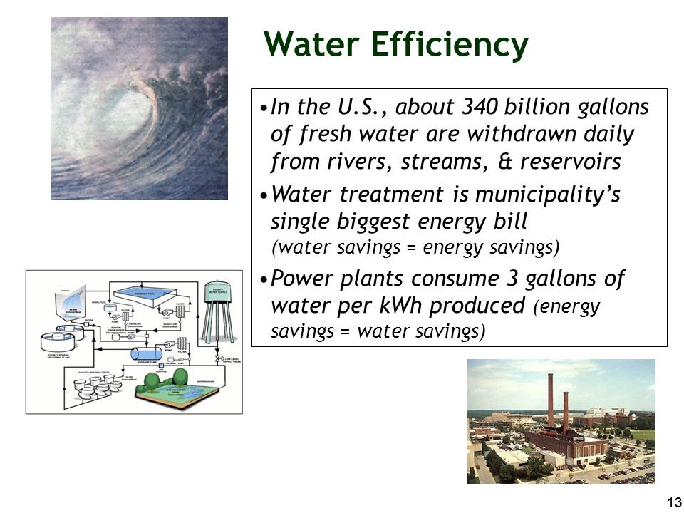Water Efficiency In the U.S., about 340 billion gallons of fresh water are withdrawn daily from rivers, streams, & reservoirs.