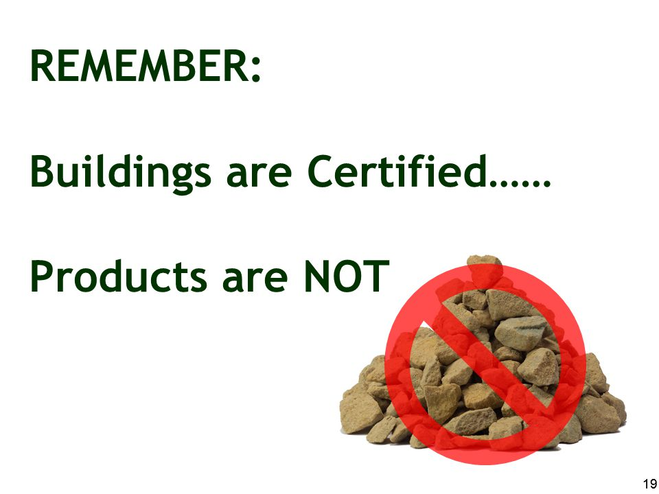 REMEMBER: Buildings are Certified…… Products are NOT