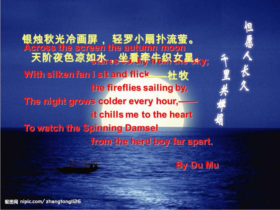 银烛秋光冷画屏, 轻罗小扇扑流萤。 天阶夜色凉如水,坐看牵牛织女星。 ——杜牧