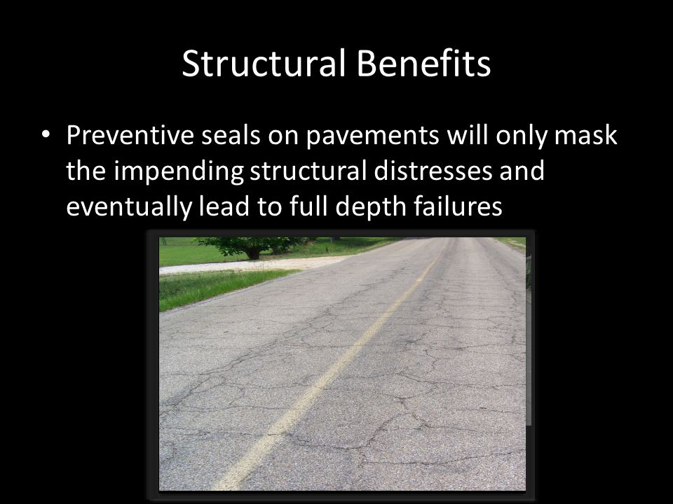 Structural Benefits Preventive seals on pavements will only mask the impending structural distresses and eventually lead to full depth failures.
