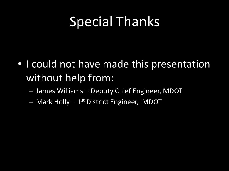 Special Thanks I could not have made this presentation without help from: James Williams – Deputy Chief Engineer, MDOT.