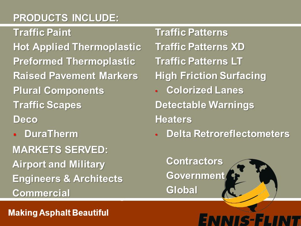 PRODUCTS INCLUDE: Traffic Paint. Hot Applied Thermoplastic. Preformed Thermoplastic. Raised Pavement Markers.