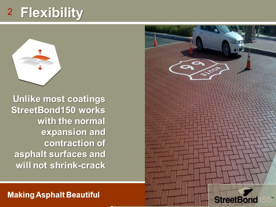 Flexibility 2. Unlike most coatings StreetBond150 works with the normal expansion and contraction of asphalt surfaces and will not shrink-crack.