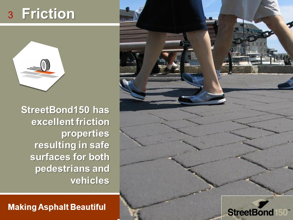 Friction 3. StreetBond150 has excellent friction properties resulting in safe surfaces for both pedestrians and vehicles.