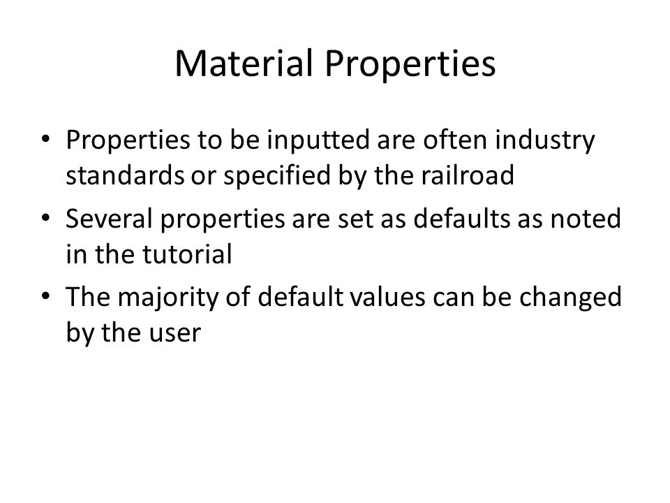 Material Properties Properties to be inputted are often industry standards or specified by the railroad.