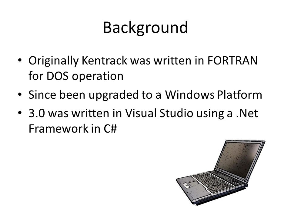 Background Originally Kentrack was written in FORTRAN for DOS operation. Since been upgraded to a Windows Platform.