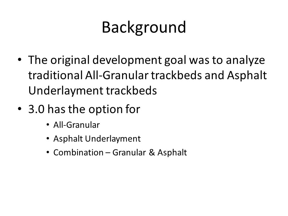 Background The original development goal was to analyze traditional All-Granular trackbeds and Asphalt Underlayment trackbeds.