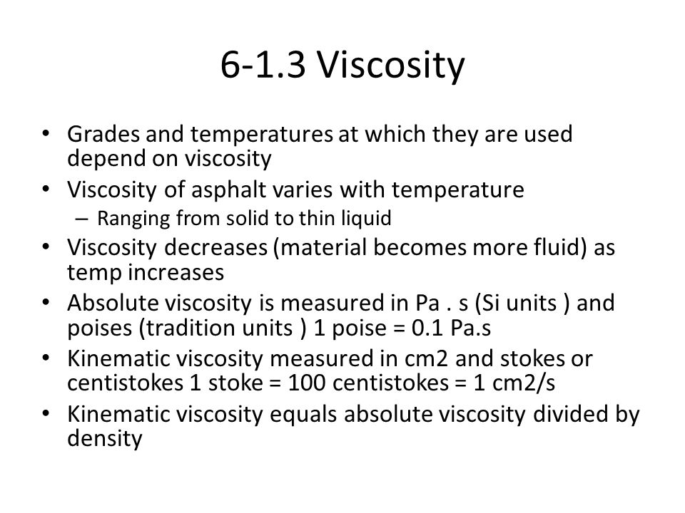 6-1.3 Viscosity Grades and temperatures at which they are used depend on viscosity. Viscosity of asphalt varies with temperature.