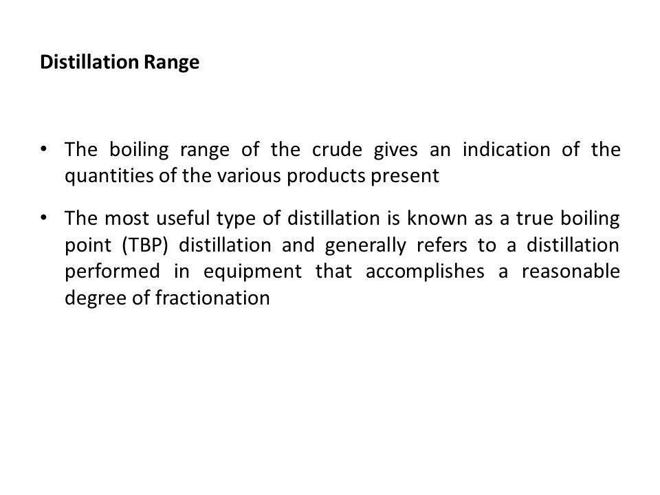Distillation Range The boiling range of the crude gives an indication of the quantities of the various products present.