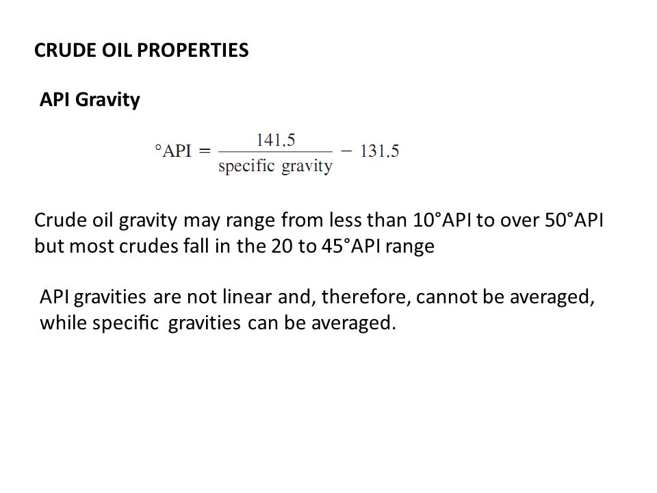 CRUDE OIL PROPERTIES API Gravity. Crude oil gravity may range from less than 10°API to over 50°API but most crudes fall in the 20 to 45°API range.