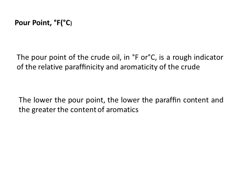 Pour Point, °F(°C) The pour point of the crude oil, in °F or°C, is a rough indicator of the relative paraffinicity and aromaticity of the crude.
