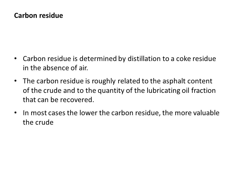 Carbon residue Carbon residue is determined by distillation to a coke residue in the absence of air.
