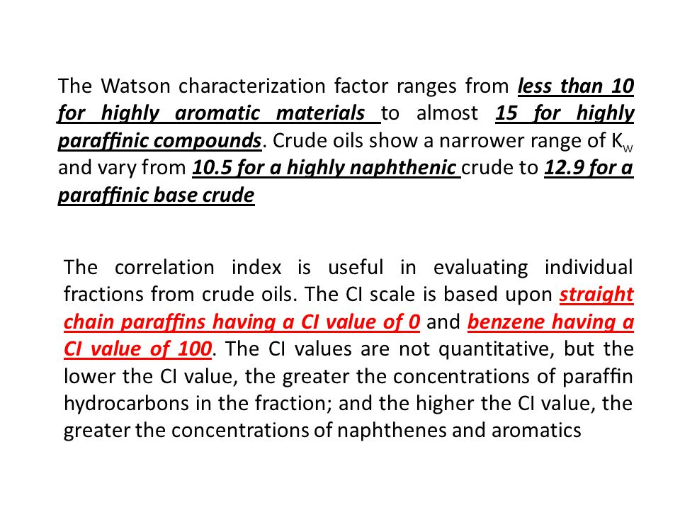 The Watson characterization factor ranges from less than 10 for highly aromatic materials to almost 15 for highly paraffinic compounds. Crude oils show a narrower range of Kw and vary from 10.5 for a highly naphthenic crude to 12.9 for a paraffinic base crude